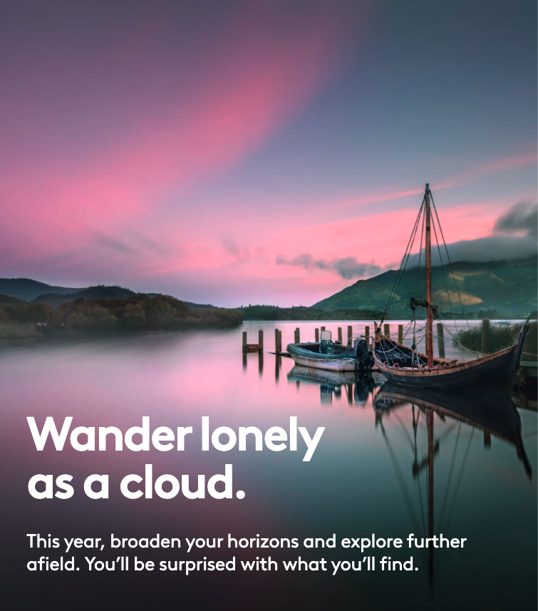 Wander lonely as a cloud. This year, broaden your horizons and explore further afield. You'll be surprised with what you'll find.